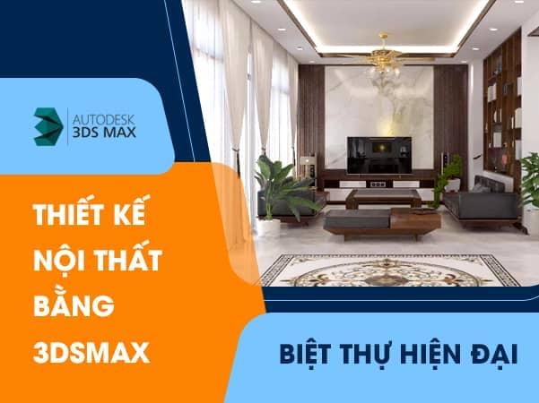 Thiết Kế Nội Thất [ Biệt Thự Hiện Đại ] Bằng Phần mềm 3Dsmax