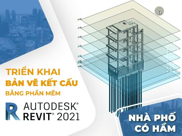 Triển khai bản vẽ kết cấu [ Nhà Phố Có Hầm ] Bằng Phần Mềm Revit 20211